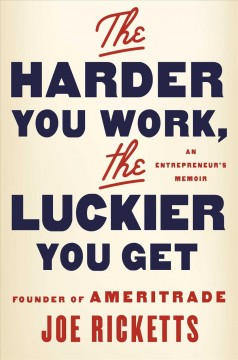 The harder you work, the luckier you get : an entrepreneur's memoir / Joe Ricketts.