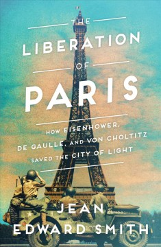 The liberation of Paris : how Eisenhower, De Gaulle, and Von Choltitz saved the City of Light / Jean Edward Smith. - Jean Edward Smith.