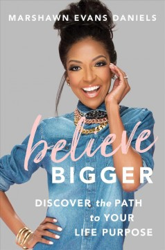 Believe bigger : discover the path to your life purpose / Marshawn Evans Daniels.