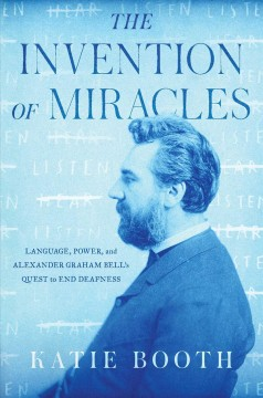 The invention of miracles : language, power, and Alexander Graham Bell's quest to end deafness / Katie Booth. - Katie Booth.
