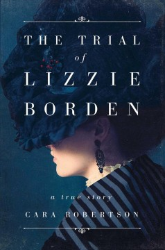 The trial of Lizzie Borden : a true story / Cara Robertson.