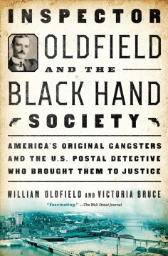 Inspector Oldfield and the Black Hand Society : America's original gangsters and the U.S. Postal detective who brought them to justice / William Oldfield and Victoria Bruce.