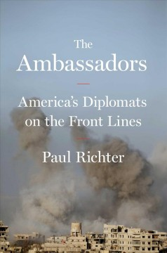 The ambassadors : America's diplomats on the front lines / Paul Richter.