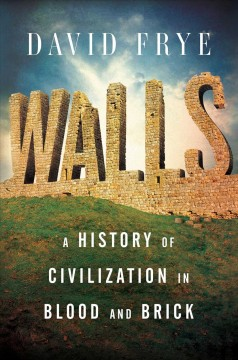 Walls : a history of civilization in blood and brick / David Frye. - David Frye.