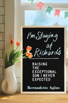 I'm staying at Richard's : raising the exceptional son I never expected / Bernadette Agius. - Bernadette Agius.