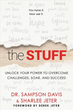 The stuff : unlock your power to overcome challenges, soar, and succeed / Dr. Sampson Davis and Sharlee Jeter ; with Marcus Brotherton.