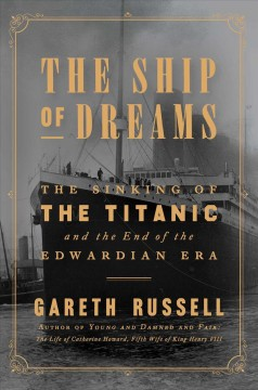 The ship of dreams : the sinking of the Titanic and the end of the Edwardian era / Gareth Russell.