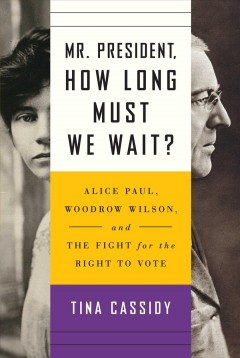 Mr. President, how long must we wait? : Alice Paul, Woodrow Wilson, and the fight for the right to vote / Tina Cassidy.