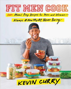 Fit men cook : 100+ meal prep recipes for men and women - always #healthyAF, never boring / Kevin Curry.