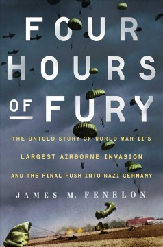 Four hours of fury : the untold story of World War II's largest airborne operation and the final push into Nazi Germany / James M. Fenelon. - James M. Fenelon.
