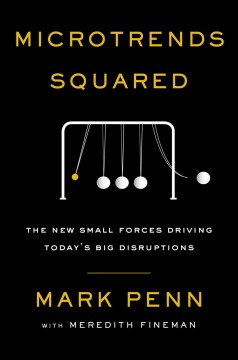 Microtrends squared : the new small forces driving the big disruptions today / Mark Penn ; with Meredith Fineman.