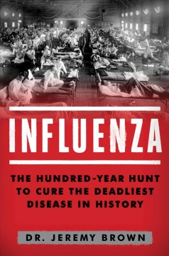 Influenza : the hundred-year hunt to cure the deadliest disease in history / Jeremy Brown, MD, MHS. - Jeremy Brown, MD, MHS.
