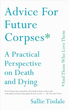 Advice for future corpses (and those who love them) : a practical perspective on death and dying / Sallie Tisdale.