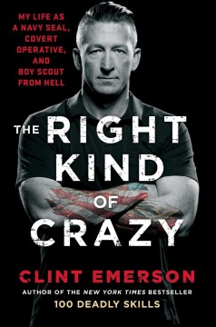 The right kind of crazy : my life as a Navy SEAL, covert operative, and boy scout from hell / Clint Emerson.