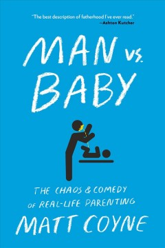 Man vs. baby : the chaos and comedy of real-life parenting / by Matt Coyne.