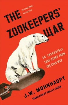 The zookeepers' war : an incredible true story from the cold war / J.W. Mohnhaupt ; translated by Shelley Frisch.