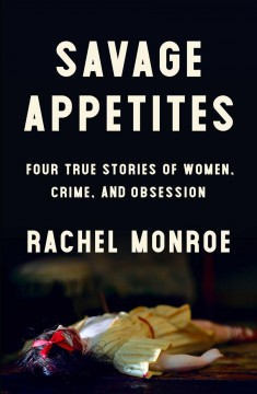 Savage appetites : four true stories of women, crime, and obsession / Rachel Monroe. - Rachel Monroe.