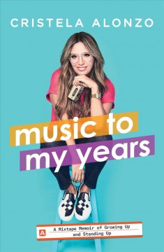 Music to my years : a mixtape-memoir of growing up and standing up / Cristela Alonzo.