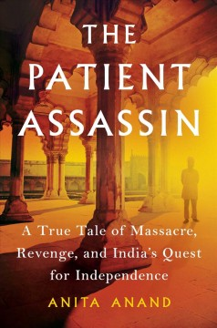 The patient assassin : a true tale of massacre, revenge and India's quest for independence / Anita Anand. - Anita Anand.