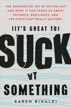 (It's great to) suck at something : the unexpected joy of wiping out and what it can teach us about patience, resilience, and the stuff that really matters / Karen Rinaldi.