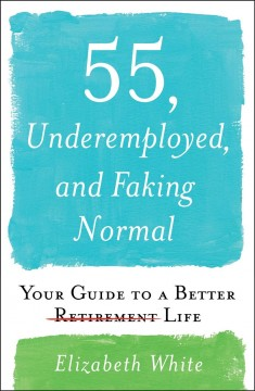 55, underemployed, and faking normal : your guide to a better life / Elizabeth White. - Elizabeth White.