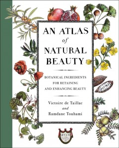 An atlas of natural beauty : botanical ingredients for retaining and enhancing beauty / by Victoire de Taillac and Ramdane Touhami from Officine Universelle Buly. - by Victoire de Taillac and Ramdane Touhami from Officine Universelle Buly.