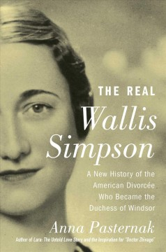 The real Wallis Simpson : a new history of the American divorcée who became the Duchess of Windsor / Anna Pasternak.