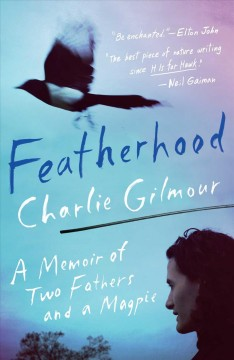Featherhood : a memoir of two fathers and a magpie / Charlie Gilmour. - Charlie Gilmour.