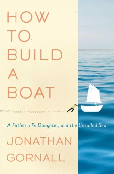 How to build a boat : a father, his daughter, and the unsailed sea / Jonathan Gornall.