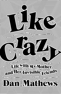 Like crazy : life with my mother and her invisible friends / Dan Mathews.