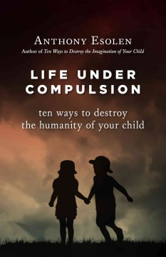 Life under compulsion : ten ways to destroy the humanity of your child / Anthony Esolen.