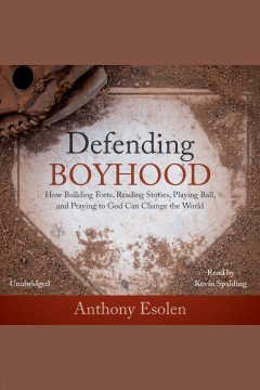 Defending boyhood : how building forts, reading stories, playing ball, and praying to God can change the world / Anthony Esolen.