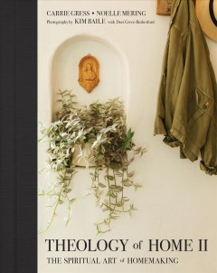 Theology of home II : the spiritual art of homemaking / Carrie Gress, Noelle Mering; photography by Kim Baile; with Dori Greco Rutherford. - Carrie Gress, Noelle Mering; photography by Kim Baile; with Dori Greco Rutherford.