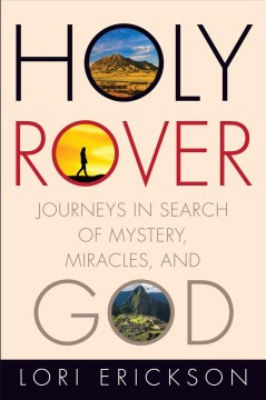 Holy rover : journeys in search of mystery, miracles, and God / Lori Erickson. - Lori Erickson.