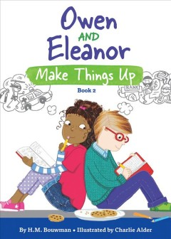 Owen and Eleanor make things up /  written by H.M. Bouwman ; illustrated by Charlie Alder. - written by H.M. Bouwman ; illustrated by Charlie Alder.