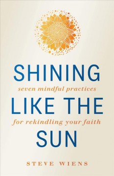 Shining like the sun : seven mindful practices for rekindling your faith / Steve Wiens.