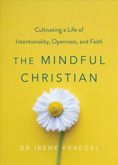 Mindful Christian : cultivating a life of intentionality, openness, and faith / Dr. Irene Kraegel.