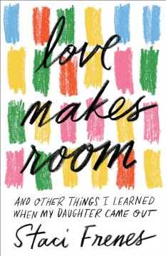 Love makes room : and other things I learned when my daughter came out / Staci Frenes ; foreword by Sara Cunningham, founder, Free Mom Hugs.