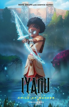 Iyanu : child of wonder  Volume 1 / creator and writer, Roye Okupe ; cover and interior art, Godwin Akpan ; letters, Spoof Animation. - creator and writer, Roye Okupe ; cover and interior art, Godwin Akpan ; letters, Spoof Animation.