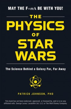 The physics of Star Wars : the science behind a galaxy far, far away / Patrick Johnson, PhD. - Patrick Johnson, PhD.