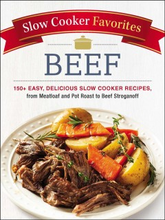 Slow cooker favorites : beef 150+ easy, delicious slow cooker recipes, from meatloaf and pot roast to beef stroganoff.
