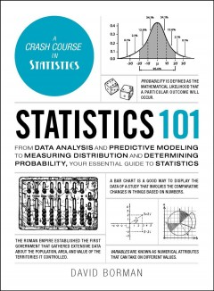 Statistics 101 : from data analysis and predictive modeling to measuring distribution and determining probability, your essential guide to statistics / David Borman. - David Borman.