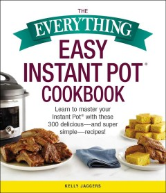 The everything easy instant pot cookbook : learn to master your instant pot with these 300 delicious-and super simple-recipes / Kelly Jaggers.