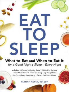 Eat to sleep : what to eat and when to eat it for a good night's sleep--every night / Karman Meyer, RD, LDN. - Karman Meyer, RD, LDN.