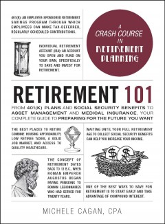 Retirement 101 : from 401k plans and Social Security benefits to asset management and medical insurance : your complete guide to preparing for the future you want / Michele Cagan, CPA.