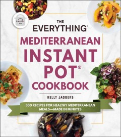 The everything Mediterranean Instant Pot cookbook : 300 recipes for healthy Mediterranean meals-made in minutes / Kelly Jaggers.