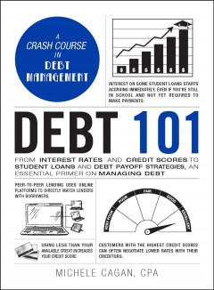 Debt 101 : From Interest Rates and Credit Scores to Student Loans and Debt Payoff Strategies, an Essential Primer on Managing Debt.