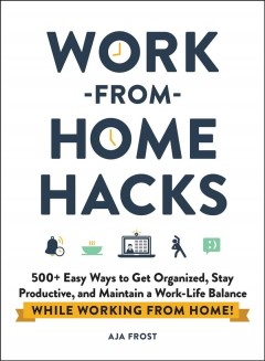 Work-from-home hacks : 500+ easy ways to get organized, stay productive, and maintain a work/life balance while working from home! / Aja Frost.