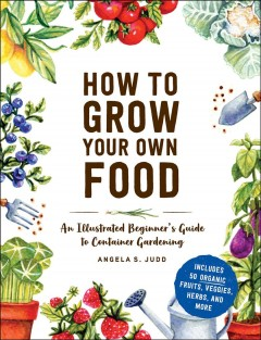 How to grow your own food : an illustrated beginner's guide to container gardening / Angela S. Judd. - Angela S. Judd.