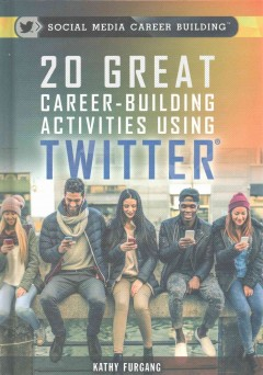 20 great career-building activities using Twitter /  Kathy Furgang. - Kathy Furgang.